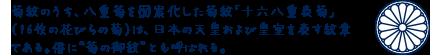 """菊紋のうち、八重菊を図案化した菊紋「十六八重表菊」(16枚の花びらの菊)は、日本の天皇および皇室を表す紋章である。俗に""""菊の御紋""""とも呼ばれる。"""